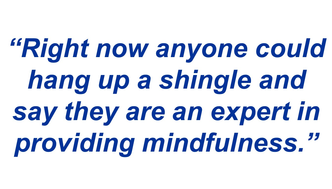 """Right now anyone could hang up a shingle and say they are an expert in providing mindfulness."""