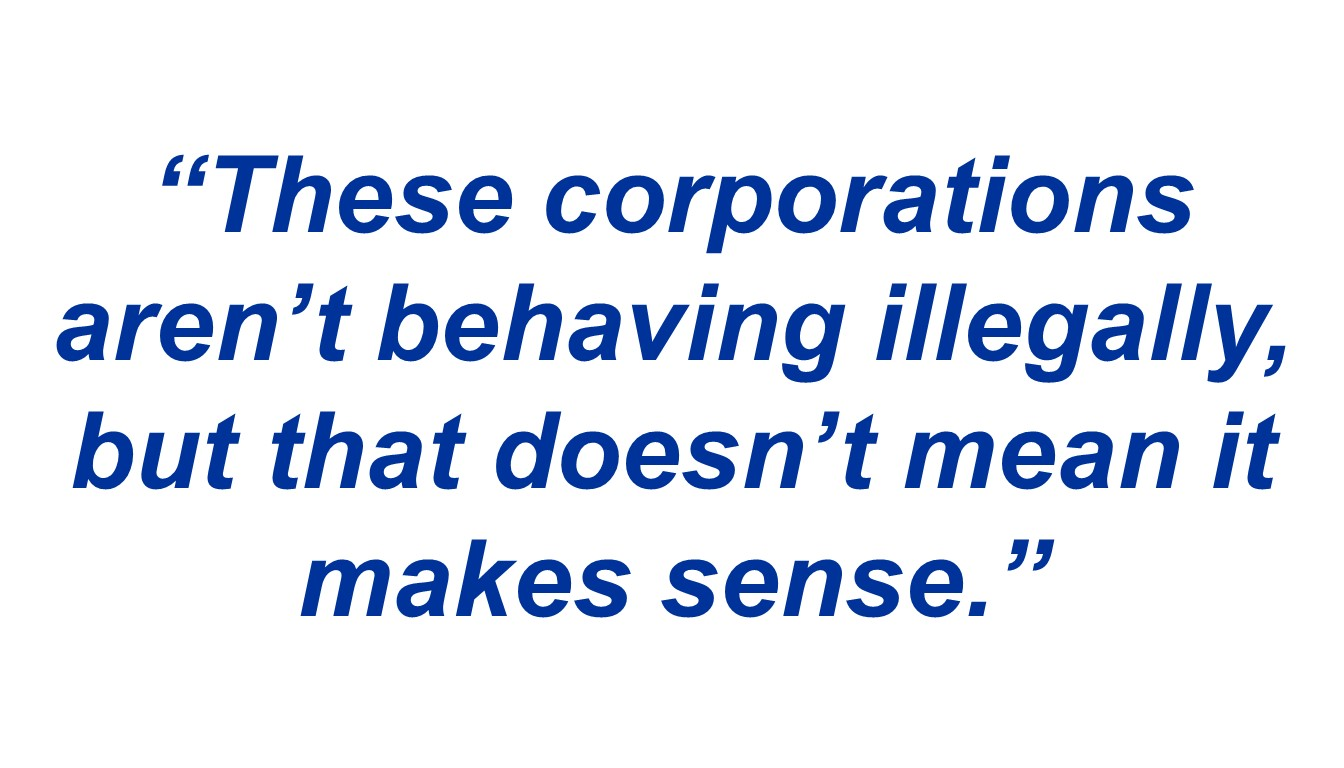 """These corporations aren't behaving illegally, but that doesn't mean it makes sense."""