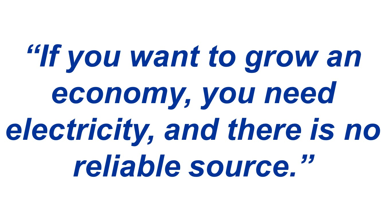 """If you want to grow an economy, you need electricity, and there is no reliable source."""